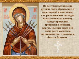 Во все тяжёлые времена русские люди обращались к чудотворной иконе, и она, ка