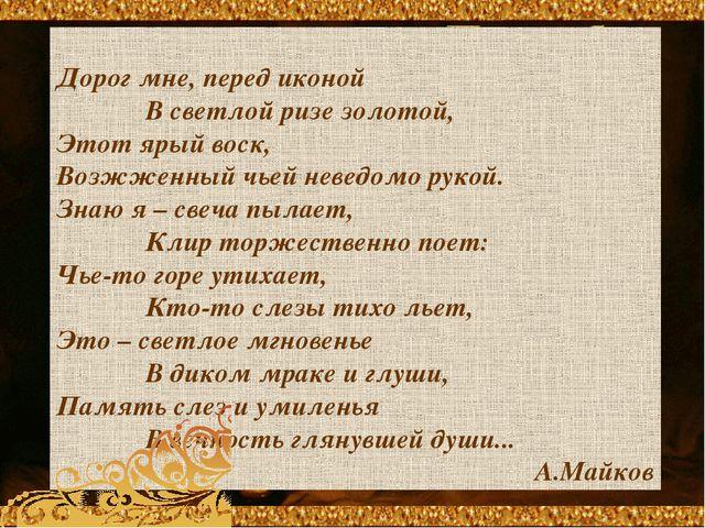 Дорог мне, перед иконой В светлой ризе золотой, Этот ярый воск, Возжженный ч...