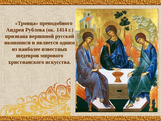 «Троица» преподобного Андрея Рублева (ок. 1414 г.) признана вершиной русской...