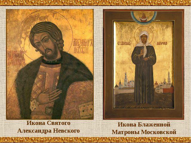 Икона Святого Александра Невского Икона Блаженной Матроны Московской