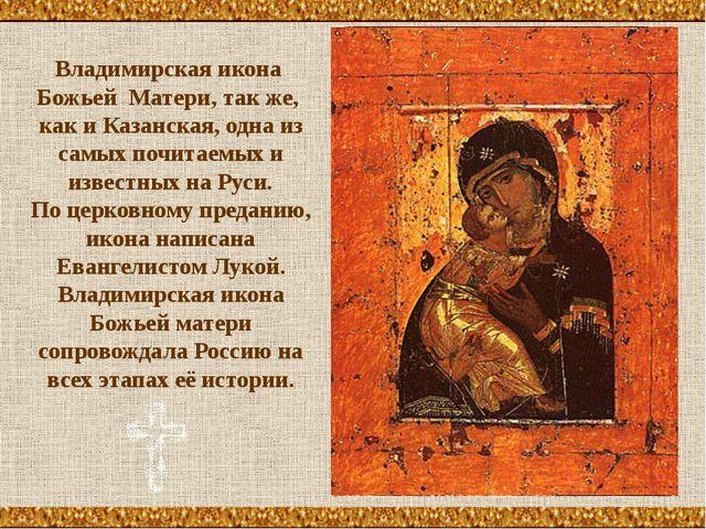 Владимирская икона Божьей Матери, так же, как и Казанская, одна из самых почи...