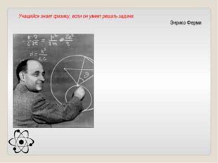 Учащийся знает физику, если он умеет решать задачи. Энрико Ферми