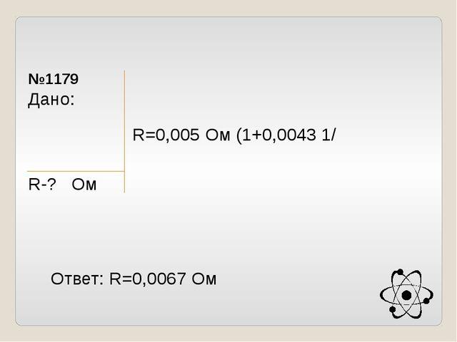 №1179 Дано: R̥=0,005Oм t ̥=20̊ C t =80̊ C R-? Ом R=R ̥(1+ᵃ(t-t ̥)) R=0,005 Oм...