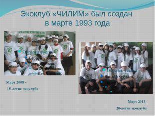 Экоклуб «ЧИЛИМ» был создан в марте 1993 года Март 2008 - 15-летие экоклуба Ма