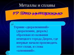 Металлы и сплавы Термин «дюралюминий» (дюралюмин, дюраль) образован из назван