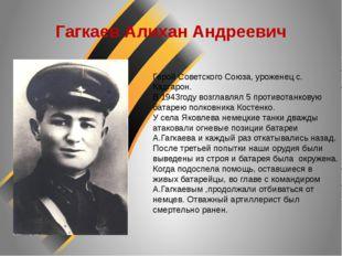 Гагкаев Алихан Андреевич Герой Советского Союза, уроженец с. Кадгарон. В 1943