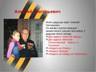 Алексей Григорьевич Моего дедушку зовут Алексей Григорьевич. Он воевал против