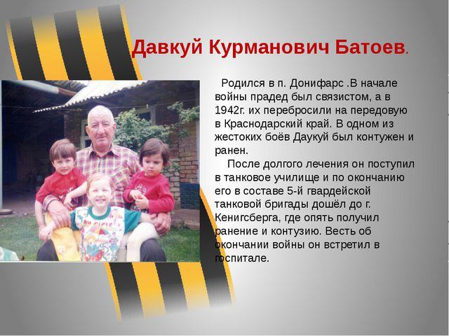 Давкуй Курманович Батоев. Родился в п. Донифарс .В начале войны прадед был св...