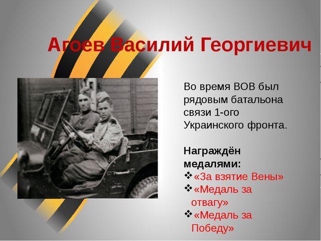 Агоев Василий Георгиевич Во время ВОВ был рядовым батальона связи 1-ого Украи...