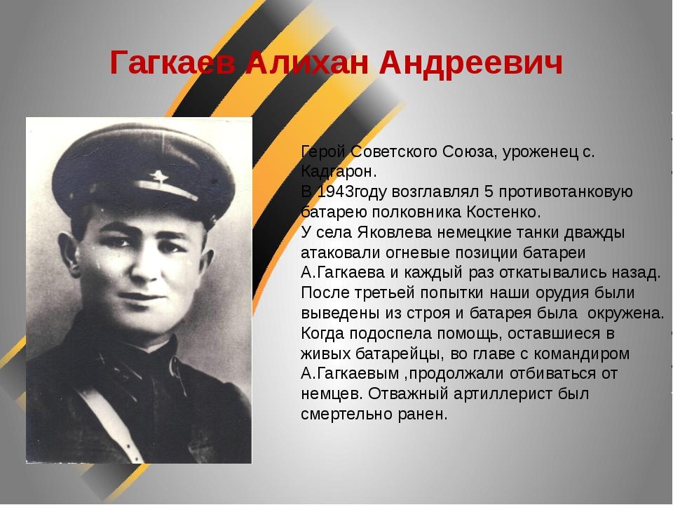 Гагкаев Алихан Андреевич Герой Советского Союза, уроженец с. Кадгарон. В 1943...
