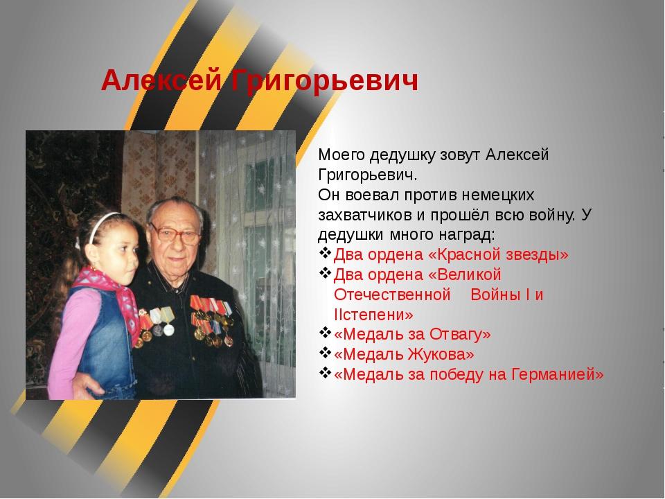 Алексей Григорьевич Моего дедушку зовут Алексей Григорьевич. Он воевал против...