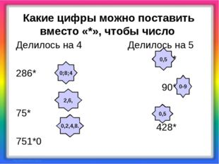 Какие цифры можно поставить вместо «*», чтобы число Делилось на 4 Делилось н