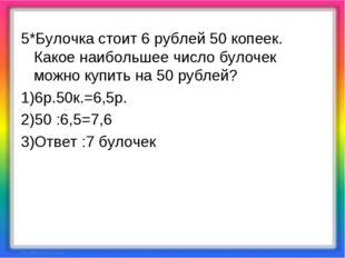 5*Булочка стоит 6 рублей 50 копеек. Какое наибольшее число булочек можно купи