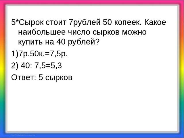 5*Сырок стоит 7рублей 50 копеек. Какое наибольшее число сырков можно купить н...