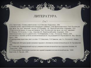 1.Л.С. Выготский, «Основы дефектологии» т.4,т.5 Москва «Педагогика», 1984. 2.
