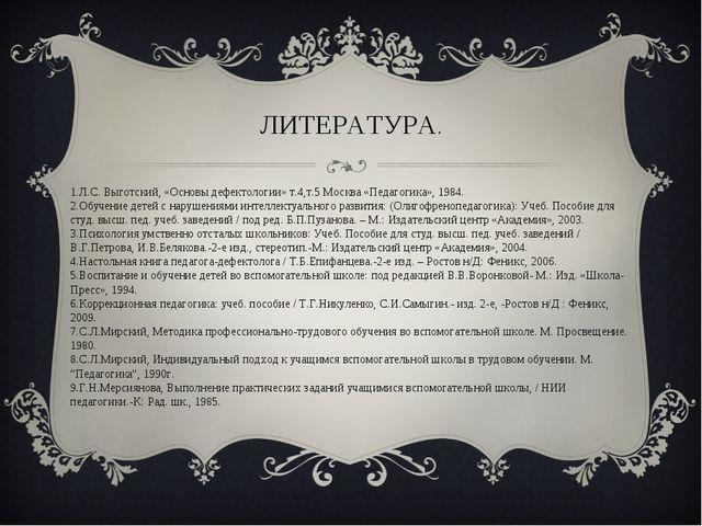 1.Л.С. Выготский, «Основы дефектологии» т.4,т.5 Москва «Педагогика», 1984. 2....