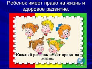 Ребенок имеет право на жизнь и здоровое развитие.