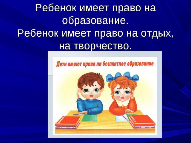 Ребенок имеет право на образование. Ребенок имеет право на отдых, на творчест...