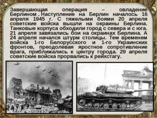 Завершающая операция – овладение Берлином.Наступление на Берлин началось 16