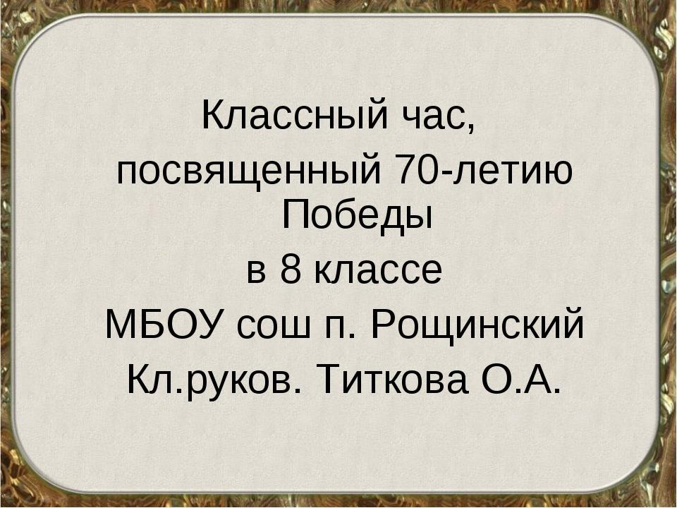 Классный час, посвященный 70-летию Победы в 8 классе МБОУ сош п. Рощинский Кл...