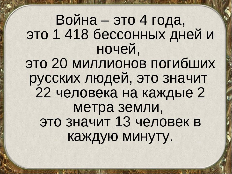 Война – это 4 года, это 1 418 бессонных дней и ночей, это 20 миллионов погиб...