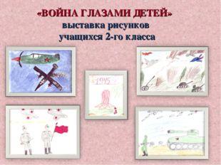 «ВОЙНА ГЛАЗАМИ ДЕТЕЙ» выставка рисунков учащихся 2-го класса