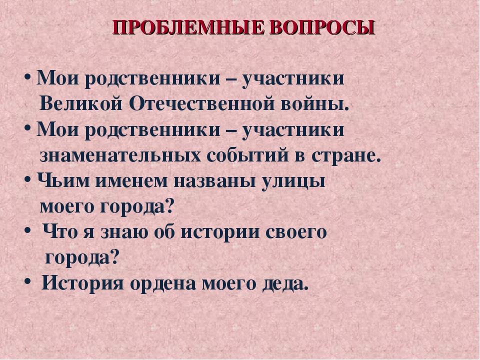 ПРОБЛЕМНЫЕ ВОПРОСЫ Мои родственники – участники Великой Отечественной войны....