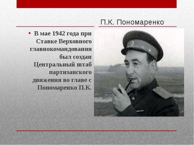 П.К. Пономаренко В мае 1942 года при Ставке Верховного главнокомандования бы...
