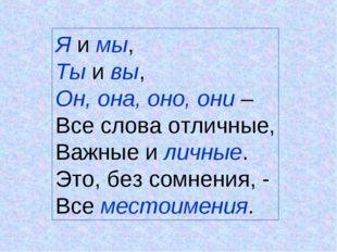 Я и мы, Ты и вы, Он, она, оно, они – Все слова отличные, Важные и личные. Это