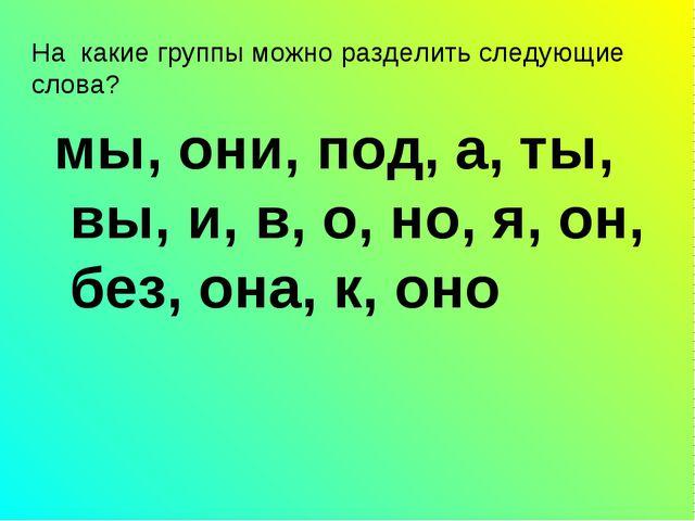 мы, они, под, а, ты, вы, и, в, о, но, я, он, без, она, к, оно На какие группы...