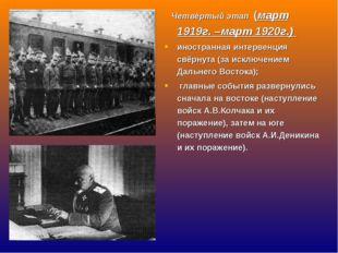 Четвёртый этап (март 1919г. –март 1920г.) иностранная интервенция свёрнута (