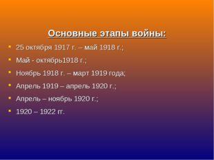 Основные этапы войны: 25 октября 1917 г. – май 1918 г.; Май - октябрь1918 г.;