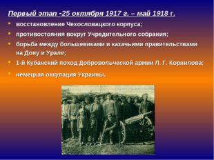 Первый этап -25 октября 1917 г. – май 1918 г. восстановление Чехословацкого к