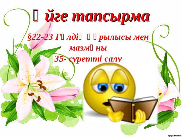 Үйге тапсырма §22-23 Гүлдің құрылысы мен мазмұны 35- суретті салу