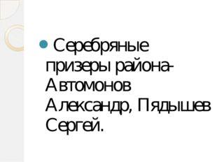 Серебряные призеры района-Автомонов Александр, Пядышев Сергей.