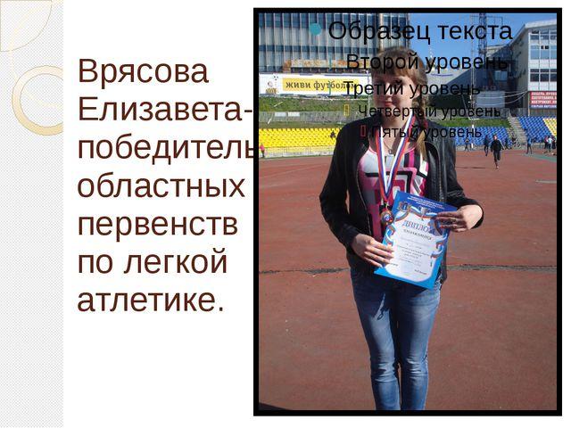 Врясова Елизавета- победитель областных первенств по легкой атлетике.