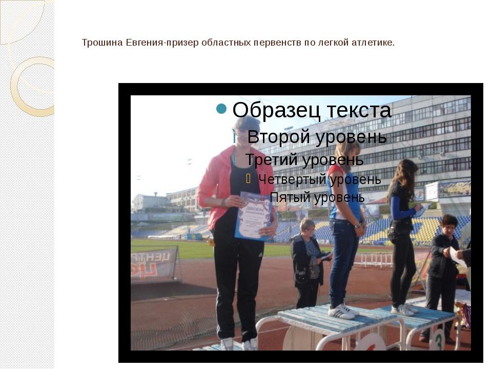 Трошина Евгения-призер областных первенств по легкой атлетике.