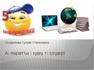 Ақпаратты өндеу тәсілдері Сыздыкова Гулюм Утегеновна