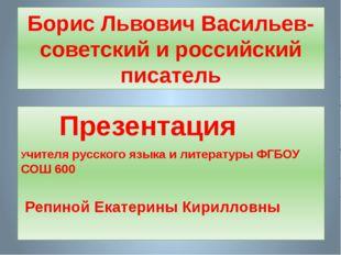 Борис Львович Васильев- советский и российский писатель Презентация Учителя р