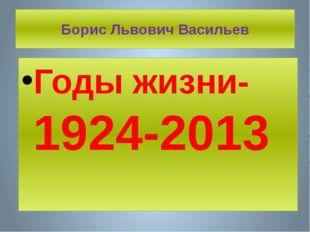 Борис Львович Васильев Годы жизни- 1924-2013