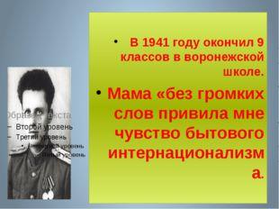 В 1941 году окончил 9 классов в воронежской школе. Мама «без громких слов пр