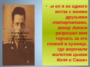«и ел я из одного котла с моими друзьями -татарчатами, венгр Антон разрешал