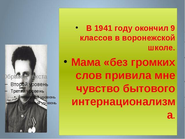 В 1941 году окончил 9 классов в воронежской школе. Мама «без громких слов пр...