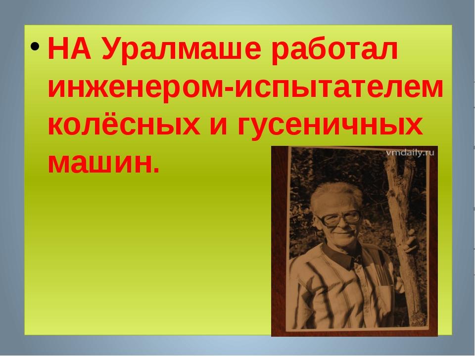 НА Уралмаше работал инженером-испытателем колёсных и гусеничных машин.