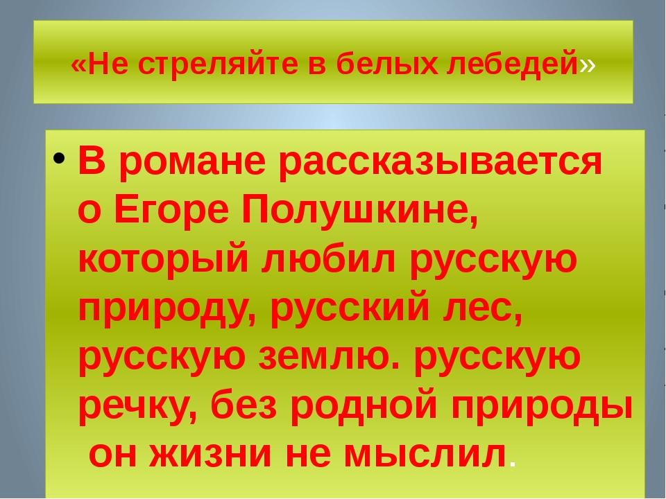 «Не стреляйте в белых лебедей» В романе рассказывается о Егоре Полушкине, кот...