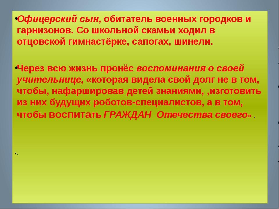 Факты из биографии Офицерский сын, обитатель военных городков и гарнизонов. С...