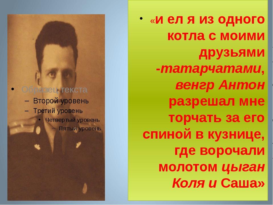 «и ел я из одного котла с моими друзьями -татарчатами, венгр Антон разрешал...