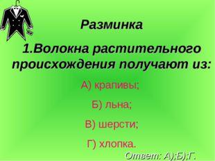 Разминка 1.Волокна растительного происхождения получают из: А) крапивы; Б) ль