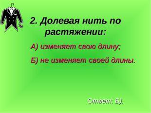 2. Долевая нить по растяжении: А) изменяет свою длину; Б) не изменяет своей