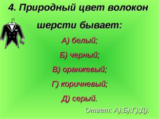 4. Природный цвет волокон шерсти бывает: А) белый; Б) черный; В) оранжевый; Г